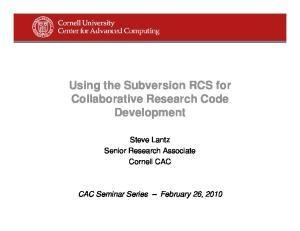 Using the Subversion RCS for Collaborative Research Code Development. Steve Lantz Senior Research Associate Cornell CAC