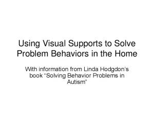 Using Visual Supports to Solve Problem Behaviors in the Home. With information from Linda Hodgdon s book Solving Behavior Problems in Autism