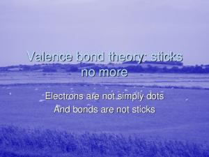 Valence bond theory: sticks no more. Electrons are not simply dots And bonds are not sticks