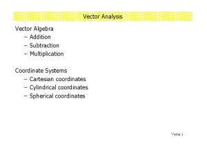 Vector Analysis. Vector Algebra Addition Subtraction Multiplication