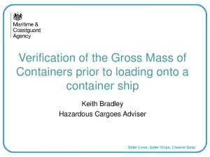 Verification of the Gross Mass of Containers prior to loading onto a container ship. Keith Bradley Hazardous Cargoes Adviser