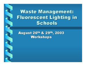 Waste Management: Fluorescent Lighting in Schools. August 26 th & 29 th, 2003 Workshops