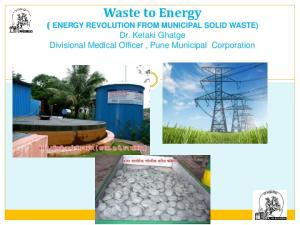 Waste to Energy ( ENERGY REVOLUTION FROM MUNICIPAL SOLID WASTE) Dr. Ketaki Ghatge Divisional Medical Officer, Pune Municipal Corporation