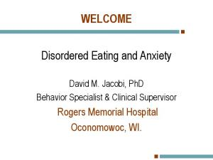 WELCOME. Disordered Eating and Anxiety. Rogers Memorial Hospital Oconomowoc, WI. David M. Jacobi, PhD Behavior Specialist & Clinical Supervisor