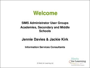 Welcome. SIMS Administrator User Groups Academies, Secondary and Middle Schools. Jennie Davies & Jackie Kirk. Information Services Consultants