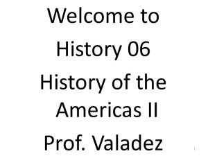 Welcome to History 06 History of the Americas II Prof. Valadez 1