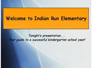Welcome to Indian Run Elementary. Tonight s presentation... Your guide to a successful kindergarten school year!