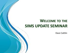 WELCOME TO THE SIMS UPDATE SEMINAR. Dave Cattlin