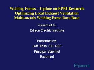 Welding Fumes Update on EPRI Research Optimizing Local Exhaust Ventilation Multi-metals Welding Fume Data Base
