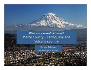 What are you so afraid about? Pierce County Earthquake and Volcano country. Carolyn Driedger US Geological Survey