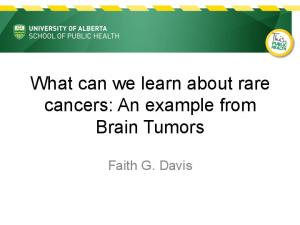 What can we learn about rare cancers: An example from Brain Tumors. Faith G. Davis