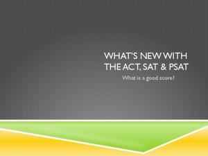 WHAT S NEW WITH THE ACT, SAT & PSAT. What is a good score?