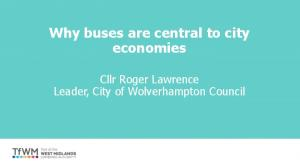 Why buses are central to city economies. Cllr Roger Lawrence Leader, City of Wolverhampton Council