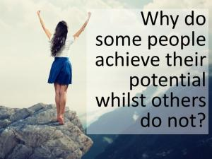 Why do some people achieve their potential whilst others do not?