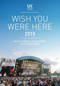 WISH YOU WERE HERE 2015 MUSIC TOURISM S CONTRIBUTION TO THE UK ECONOMY