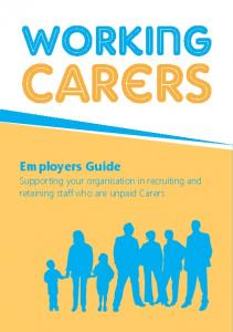 Working. Carers. Employers Guide. Supporting your organisation in recruiting and retaining staff who are unpaid Carers. A working carers guide