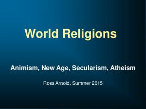World Religions Animism, New Age, Secularism, Atheism