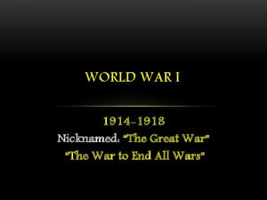WORLD WAR I Nicknamed: The Great War The War to End All Wars