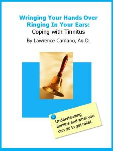 Wringing Your Hands Over Ringing In Your Ears: Coping with Tinnitus. By Lawrence Cardano, Au.D