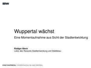 Wuppertal wächst. Eine Momentaufnahme aus Sicht der Stadtentwicklung. Rüdiger Bleck Leiter des Ressorts Stadtentwicklung und Städtebau
