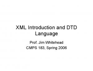 XML Introduction and DTD Language. Prof. Jim Whitehead CMPS 183, Spring 2006