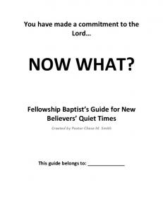 You have made a commitment to the NOW WHAT? Fellowship Baptist s Guide for New Believers Quiet Times. Created by Pastor Chase M
