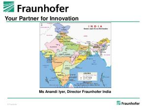 Your Partner for Innovation Ms Anandi Iyer, Director Fraunhofer India